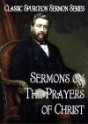 Sermons on The Prayers of Christ, Classic Spurgeon Sermon Series